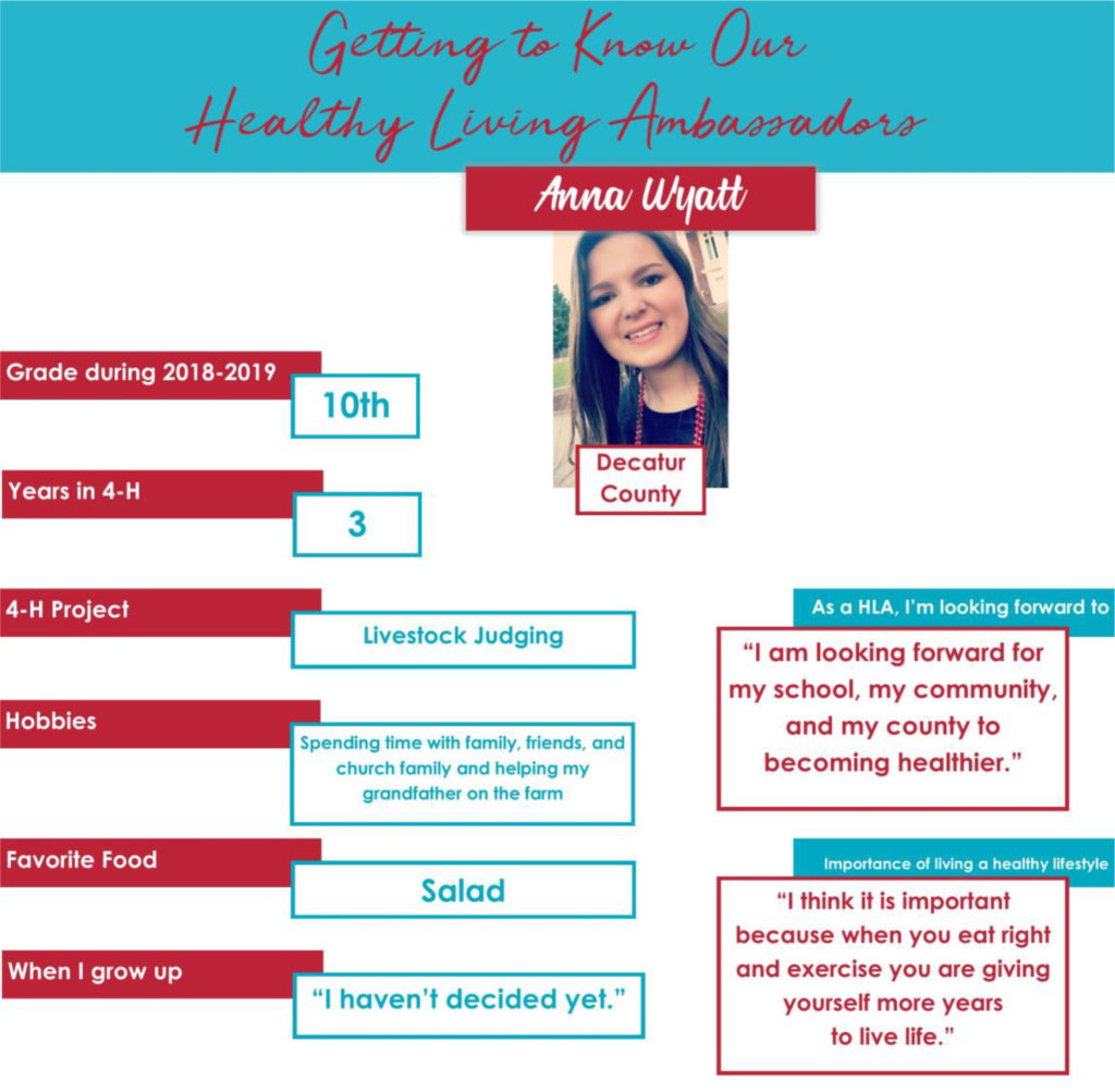 """Getting to Know Our Healthy Living Ambassadors: Anna Wyatt, Decatur County Grade during 2018-2019: 10th Years in 4-H: 3 4-H Project: Livestock Judging Hobbies: Spending time with family, friends, and church family and helping my grandfather on the farm. Favorite Food: Salad When I grow up: """"I haven't decided yet."""" As a HLA, I'm looking forward to: """"I am looking forward for my school, my community, and my county to becoming healthier."""" Importance of living a healthy lifestyle: """"I think it is important because when you eat right and exercise you are giving yourself more years to live life."""""""