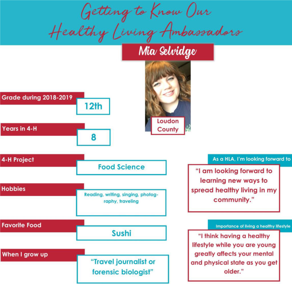 """Getting to Know Our Healthy Living Ambassadors: Mia Selvidge, Loudon County Grade during 2018-2019: 12th Years in 4-H: 8 4-H Project: Food Science Hobbies: Reading, writing, singing, photography, traveling Favorite Food: Sushi When I grow up: """"Travel journalist or forensic biologist."""" As a HLA, I'm looking forward to: """"I am looking forward to learning new ways to spread healthy living in my community."""" Importance of living a healthy lifestyle: """"I think having a healthy lifestyle while you are young greatly affects your mental and physical state as you get older."""""""