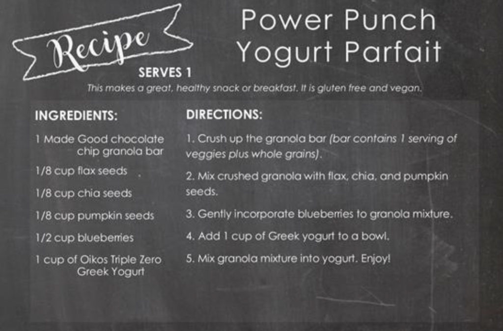 Recipe Contest Winners - Power Punch Yogurt Parfait Recipe Serves 1 This makes a great healthy snack or breakfast, it is gluten free and vegan. Ingredients: 1 Made Good chocolate chip granola bar 1/8 cup flax seeds 1/8 cup chia seeds 1/8 cup pumpkin seeds ½ cup blueberries 1 cup of Oikos Triple Zero Greek Yogurt Directions: Crush up the granola bar (bar contains 1 serving of veggies plus whole grains). Mix crushed granola with flax, chia, and pumpkin seeds. Gently incorporate blueberries to granola mixture. Add 1 cup of Greek yogurt to a bowl. Mix granola mixture into yogurt. Enjoy!