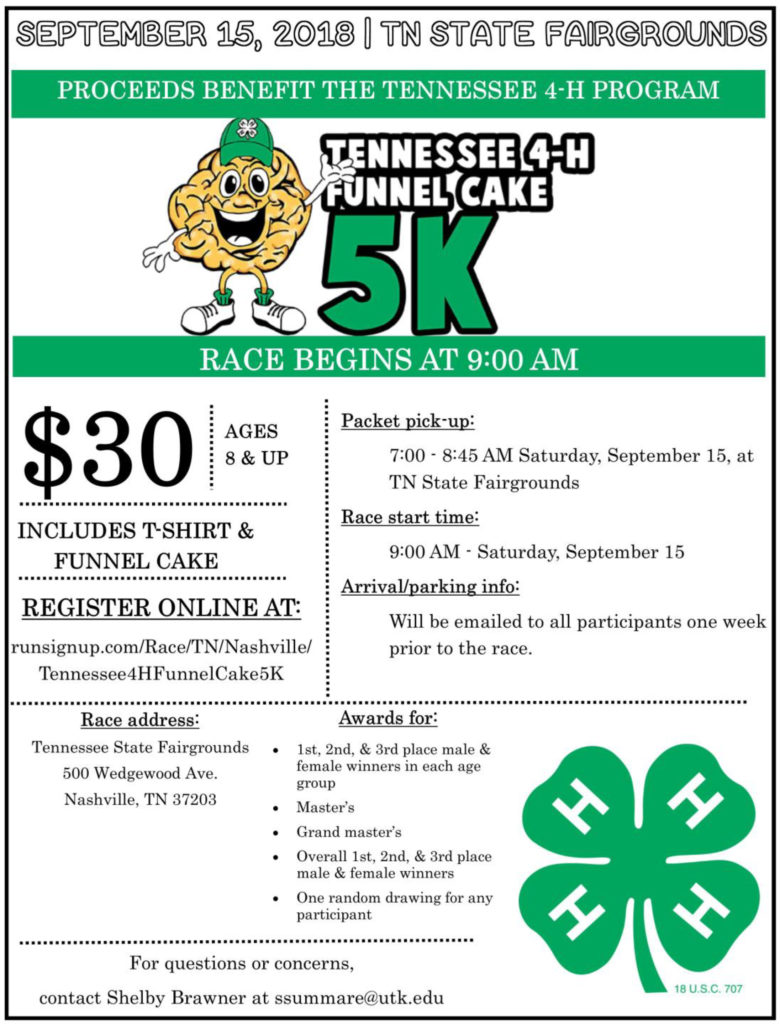 Tennessee 4-H Funnel Cake 5K Registration Information - Tennessee 4-H Funnel Cake 5K Registration Information September 15, 2018 | TN State Fairgrounds Proceeds Benefit the Tennessee 4-H Program Tennessee 4-H Funnel Cake 5K Race Begins at 9:00 A.m. $30 ages 8 and up Includes t-Shirt & Funnel Cake Register online at: runsignup.com/Race/TN/Nashville/Tennessee4HFunnelCake5K Packet pickup: 7:00 – 8:45 AM Saturday, September 15, at TN State Fairgrounds Race start time: 9:00 AM – Saturday, September 15 Arrival/parking info: Will be emailed to all participants one week prior to the race. Race Address: Tennessee State Fairgrounds 500 Wedgewood Ave. Nashville, TN 37203 Awards for: • 1st, 2nd, & 3rd place male & female winners in each age group • Master's • Grand master's • Overall, 1st, 2nd & 3rd place make & female winners • One random drawing for any participant For questions or concerns, contact Shelby Brawner at ssummare@utk.edu