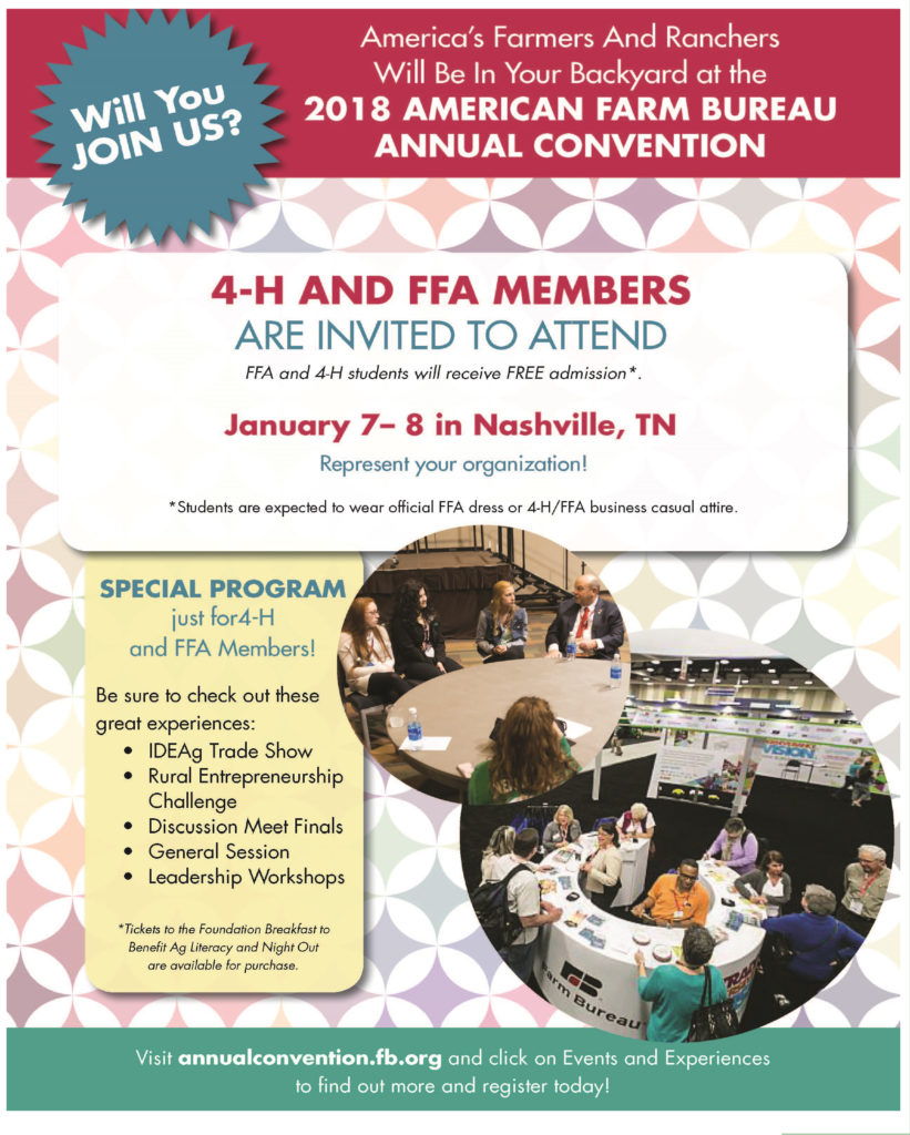America's Farmers and ranchers Will Be In Your Backyard at the 2018 American Farm Bureau Annual Convention Will you JOIN US? 4-H and FFA Members are invited to attend FFA and 4-H students will receive FREE admission* January 7-8 in Nashville, TN Represent your organization! *Students are expected to wear official FFA dress or 4-H/FFA business casual attire. SPECIAL PROGRAM just for 4-H and FFA Members! Be sure to check out these great experiences: • IDEAg Trade Show • Rural Enterpreneurship Challenge • Discussion Meet Finals • General Session • Leadership Workshops *Tickets to the Foundation Breakfast to Benefit Ag Literacy and Night Out are available for purchase. Visit annualconvention.fb.org and click on Events and Experiences to find out more and register today!