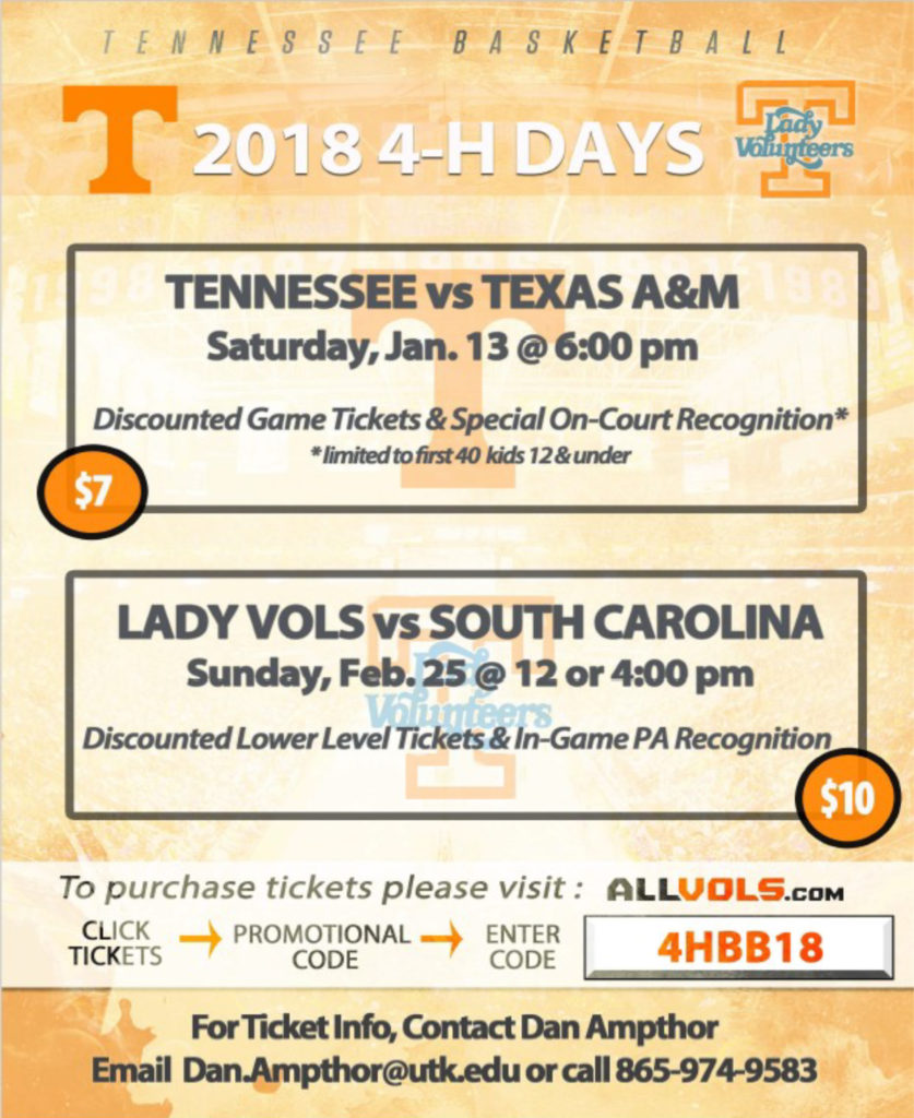 Tennessee Basketball 2018 4-H Days Tennessee vs Texas A&M Saturday, Jan. 13 @ 6:00 pm Tickets $7.00 Discounted Game tickets & Special On-Court Recognition* *limited to first 40 kids 12 & under Lady Vols vs South Carolina Sunday, Feb. 25 @ 12 or 4:00 pm Tickets $10.00 Discounted Lower Level Tickets & In-Game PA Recognition To purchase tickets please visit: 1. Allvols.com 2. Click Tickets 3. Promotional Code – Enter 4hbb18 For ticket info, contact Dan Ampthor – email Dan.Ampthor@utk.edu or call 865-974-9583