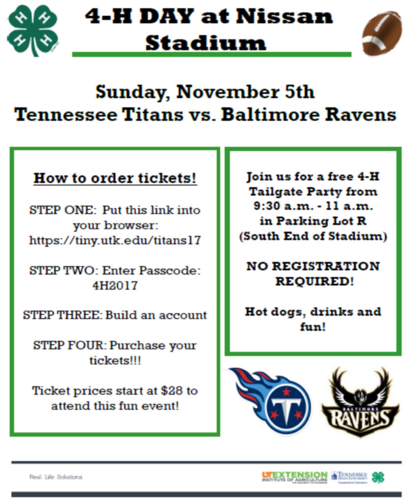 4-H Day at Nissan Stadium Sunday, November 5th Tennessee Titans vs. Baltimore Ravens Join us for a free 4-H Tailgate Party from 9:30 a.m. – 11:00 a.m. In Parking lot R (South End of Stadium) NO REGISTRATION REQUIRED! Hot dogs, drinks and fun! How to order tickets! 1. Put this link into your browser: https://tiny.utk.edu/titans17 2. Enter Passcode: 4H2017 3. Build an account 4. Purchase your tickets!!! Ticket prices start at $28 to attend this fun event!