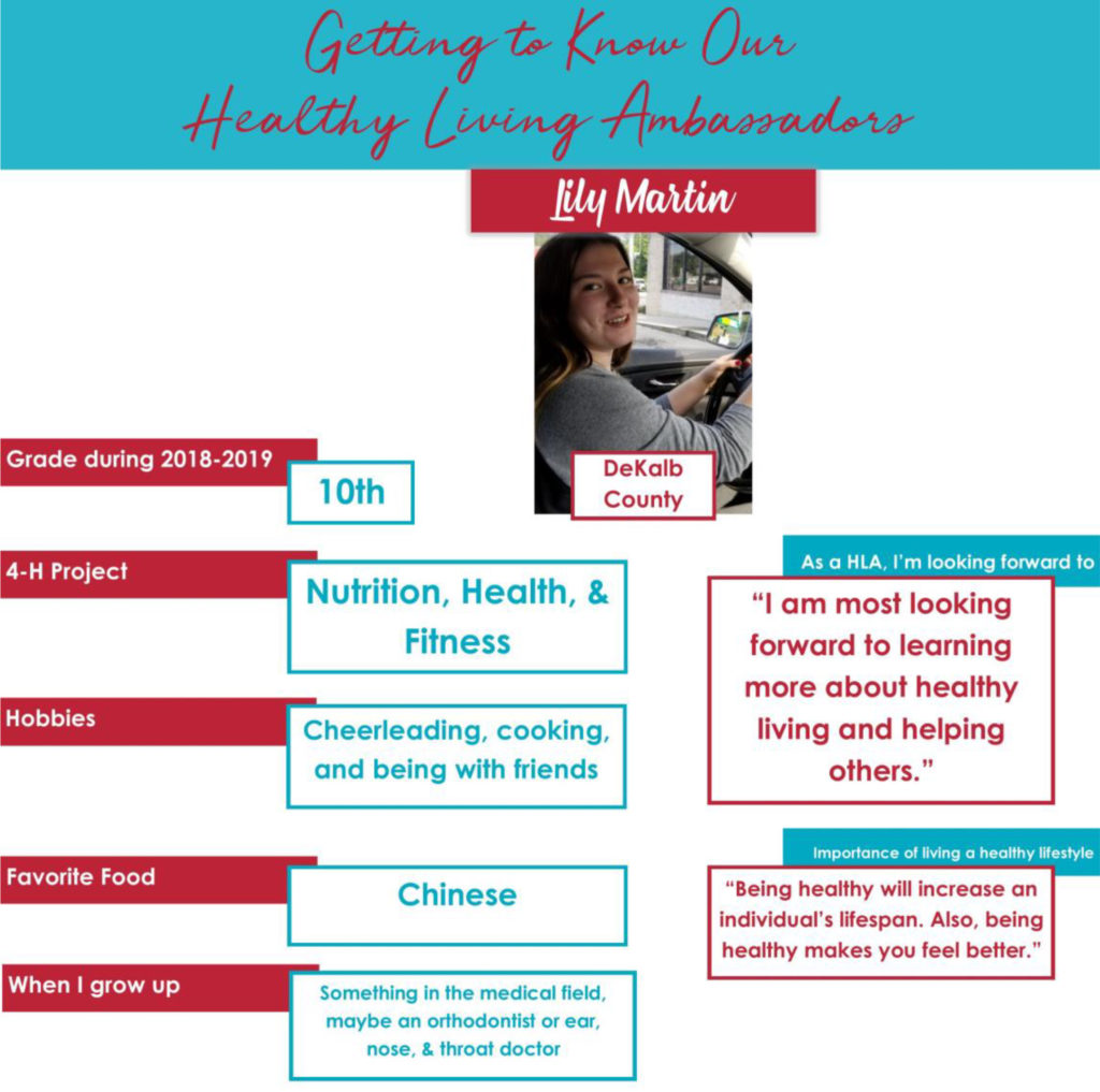"""Getting to Know Our Healthy Living Ambassadors: Lily Martin, DeKalb County Grade during 2018-2019: 10th 4-H Project: Nutrition, Health, & Fitness Hobbies: Cheerleading, cooking and being with friends. Favorite Food: Chinese When I grow up: Something in the medical field, maybe an orthodontist or ear, nose, & throat doctor. As a HLA, I'm looking forward to: """"A am most looking forward to learning more about healthy living and helping others."""" Importance of living a healthy lifestyle: """"Being healthy will increase an individual's lifespan. Also, being healthy makes you feel better."""""""