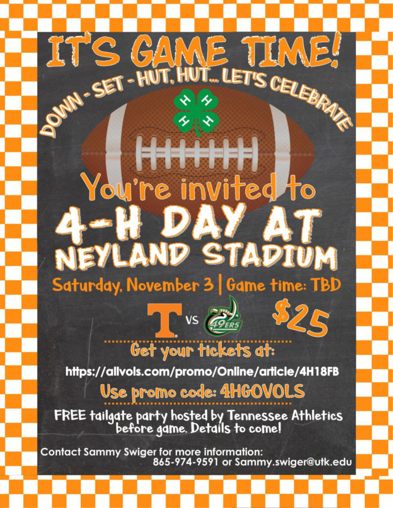 IT'S GAME TIME! DOWN – SET – HUT, HUT…LET'S CELEBRATE You're invited to 4-H DAY AT NEYLAND STADIUM Saturday, November 3 | Game time: TBD Tennessee vs. 49ers - $25.00 Get your tickets at: https://allvols.com/promo/Online/article/4H18FB Use promo code: 4HGOVOLS FREE tailgate party hosted by Tennessee Athletics before game. Details to come! Contact Sammy Swiger for more information: 865-974-9591 or Samme.swiger@utk.edu