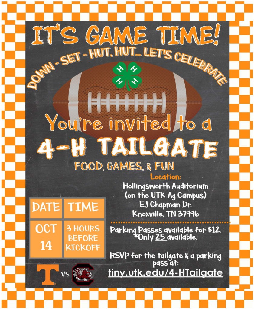 IT'S GAME TIME! Down – Set – Hut, Hut – Let's Celebrate You're invted to a 4-H TAILGATE Food, Games, & Fun Date: October 14 Time: 3 Hours Before Kickoff UT vs Gators Location: Hollingworth Auditorium (on the UTK Ag Campus) EJ Chapman Dr. Knoxville, TN 37996 Parking Passes available for $12. * Only 25 available. REVP for the tailgate & a parking pass at: tiny.utk.edu/4-HTailgate