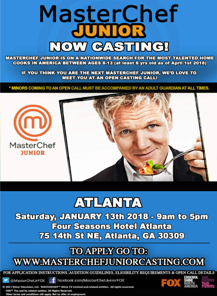 MasterChef Junior Now Casting! MasterChef Junior is on a nationwide search for the most talented Home Cooks in America Between ages 8-13 (at least 8 yrs old as of April 1st 2018. If you think you are the next MasterChef Junior, we'd love to meet you at an open casting call. *Minors coming to an open call must be accompanied by an adult guardian at all times. Atlanta Saturday, January 13th 2018 – 9am to 5pm four Seasons Hotel Atlanta 75 14th St NE, Atlanta, GA 30309 To Apply go to: www.masterchefjuniorcasting.com For application Instructions, audition guidelines, eligibility requirements & open call details.