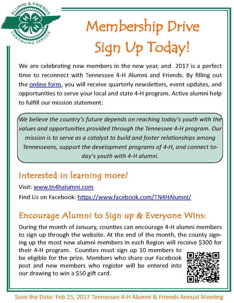 Membership Drive Sign Up Today! We are celebrating new members in the new year, and 2017 is a perfect time to reconnect with Tennessee 4-H Alumni and Friends. By filling out the online form, you will receive quarterly newsletters, event updates, and opportunities to serve your local and state 4-H program. Active alumni help to fulfill our mission statement: We believe the country's future depends on reaching today's youth with the values and opportunities provided through the Tennessee 4-H program. Out mission is to serve as a catalyst to build and foster relationships among Tennesseans, support the development programs of 4-H, and connect today's youth with 4-H alumni. Interested in learning more? Visit: www.tn4halumni.com Find us on Facebook: https://www.facebook.com/TN4HAlumni/ Encourage Alumni to Sign up & Everyone Wins: During the month of January, counties can encourage 4-H alumni members to sign up through the website. At the end of the month, the county signing up the most new alumni members in each Region will receive $300 for their 4-H program. Counties must sign up 10 members to be eligible for the prize. Members who share our Facebook post and new members who register will be entered into our drawing to win a $50 gift card. Save the Date: February 25, 2017 Tennessee 4-H Alumni & Friends Annual Meeting