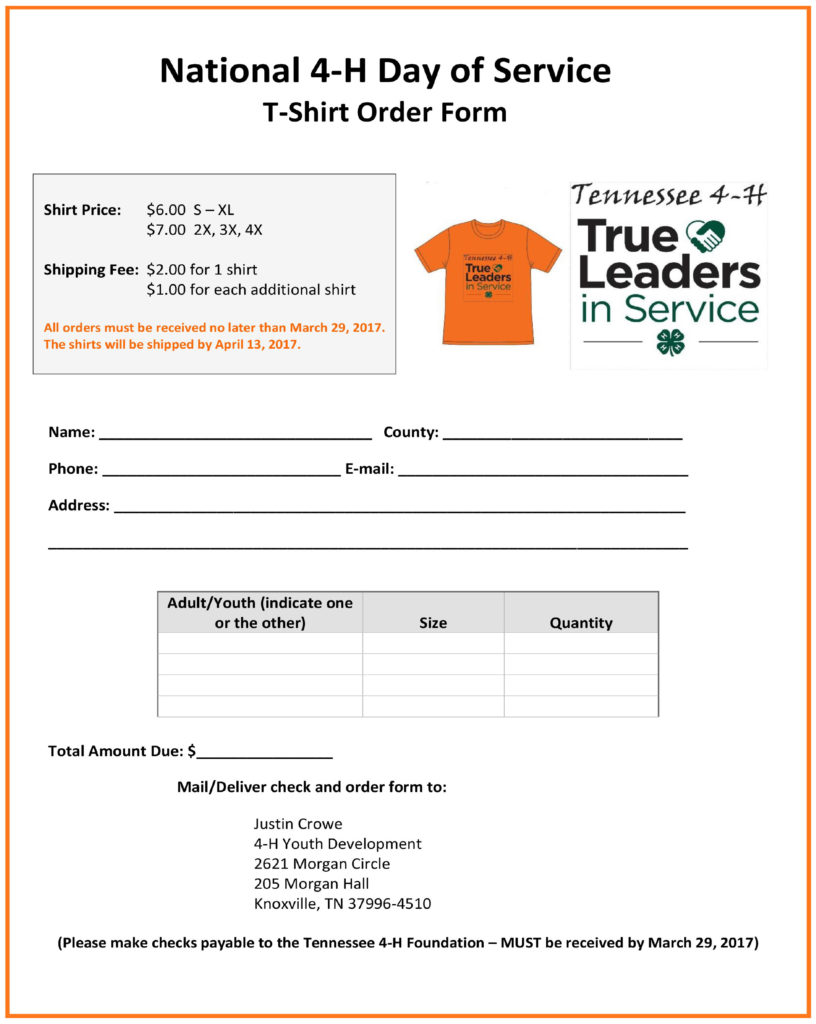 National 4-H Day Of Service T-Shirt Order Form - Shirt Price: $6.00 S – XL $ 7.00 2x, 3x, 4x Shipping Fee: $2.00 for 1 shirt $1.00 for each additional shirt All orders must be received no later than March 29, 2017. The shirts will be shipped by April 13, 2017. Please provide the following information: Name County Phone E-mail Address Adult / Youth (indicate one or the other) Size Quantity Total Amount Due $ Mail / Deliver check and order form to: Justin Crowe 4-H Youth Development 2621 Morgan Circle 205 Morgan Hall Knoxville, TN 37996-4510 Please make checks payable to the Tennessee 4-H Foundation – MUST be received by March 29, 2017