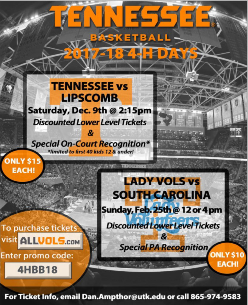 Tennessee Basketball 2017-18 4-H Days Tennessee vs Lipscomb Saturday, December 9th @ 2:15 pm Discounted Lower Level Tickets & Special On-Court Recognition * *limited to first 40 kids 12 & under Only $15.00 each! Lady Vols vs South Carolina Sunday, February 25th @ 12 or 4 pm Discounted Lower Level Tickets & Special PA Recognition Only $10.00 each! To purchase tickets, visit allvols.com Enter promo code: 4HBB18 For Ticket Info, email Dan.Ampthor@utk.edu or call 865-974-9583