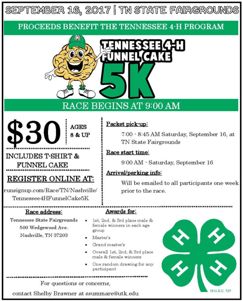 September 16, 2017 | TN State Fairgrounds Proceeds Benefit the Tennessee 4-H Program Tennessee 4-H funnel Cake 5K Race Begins at 9:00 AM $30 ages 8 & up Includes T-Shirt & Funnel Cake Register Online At: runsignup.com/Race/TN/Nashville/Tennessee4HFunnelCake5K Packet pick-up: • 7:00 – 8:45 AM Saturday, September 15, at TN State Fairgrounds Race start time: • 9:00 AM – Saturday, September 16 Arrival/parking info: • Will be emailed to all participants one week prior to the race. Race address: Tennessee State Fairgrounds 500 Wedgewood Ave. Nashville, TN 37203 Awards for: • 1st, 2nd, & 3rd place male & female winners in each age group • Master's • Gran master's • Overall 1st, 2nd, & 3rd place male & female winners • One random drawing for any participant For questions or concerns, contact Shelby Brawner at ssummare@utk.edu
