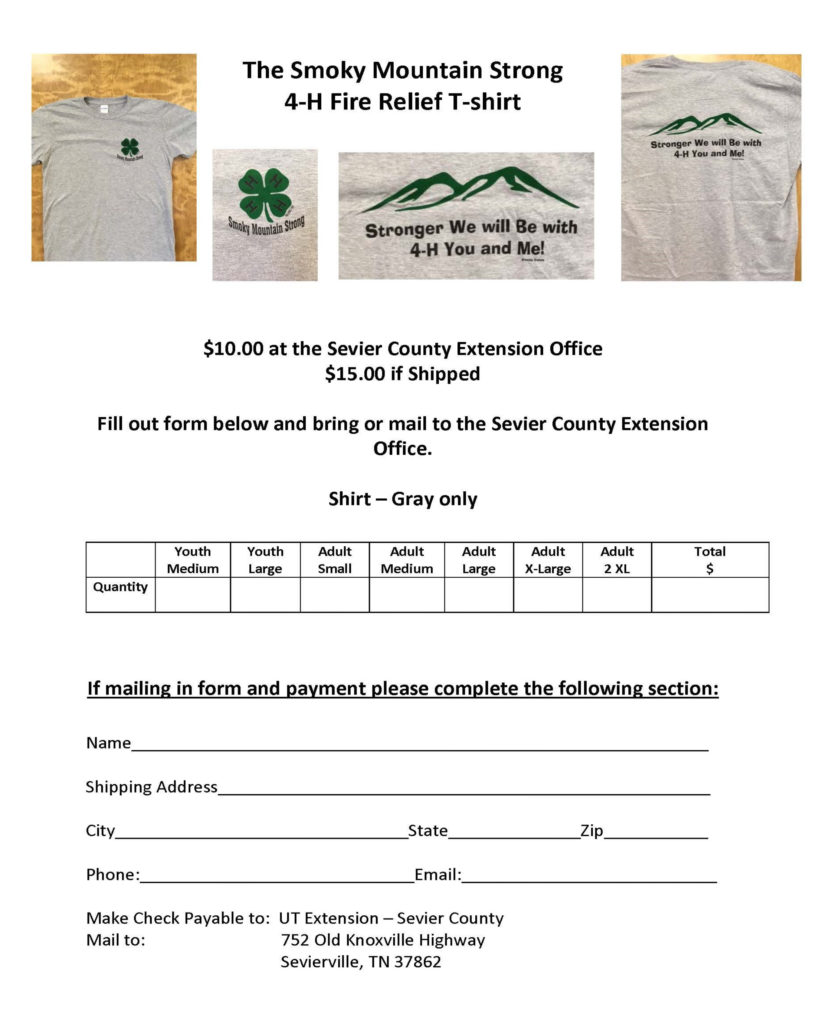 The Smoky Mountain Strong 4-H Fire Relief T-Shirt Form - The Smoky Mountain Strong 4-H Fire Relief T-shirt $10.00 at the Sevier County Extension Office $15.00 if Shipped Fill out the form below and bring or mail to the Sevier County Extension Office. Shirt – Gray only Please enter the Quantity: • Youth Medium – • Youth Large – • Adult Small – • Adult Medium – • Adult Large – • Adult X-Large – • Adult 2 XL – Total $ - If mailing in form and payment please complete the following section: • Name • Shipping Address • City • State • Zip • Phone number • Email address Make Check Payable to: UT Extension – Sevier County Mail to: 752 Old Knoxville Highway, Sevierville, Tn 37862