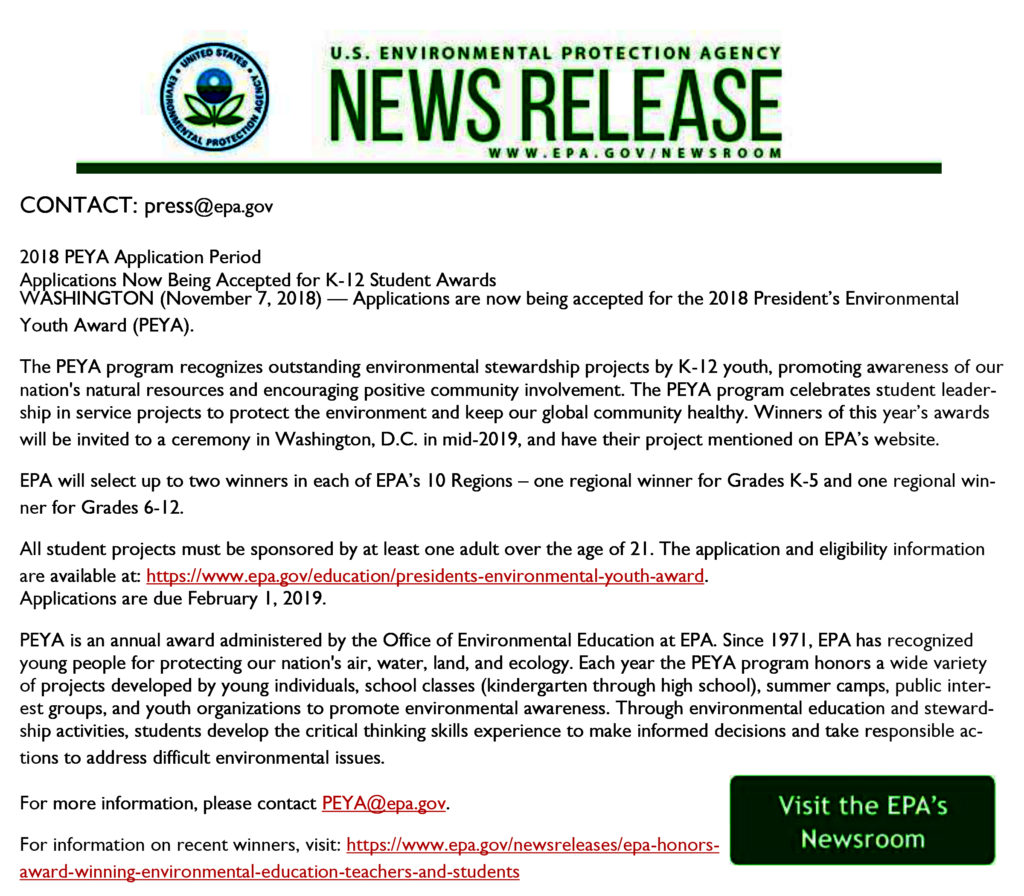 US Environmental Protection Agency News Release www.epa.gov/newsroom CONTACT: press@epa.gov 2018 PEYA Application Period Applications Now Being Accepted for K-12 Student Awards WASHINGTON (November 7, 2018) – Applications are now being accepted for the 2018 President's Environmental Youth Award (PEYA). The PWYA program recognizes outstanding environmental stewardship projects by K-12 youth, promoting awareness of our nation's natural resources and encouraging positive community involvement. The PEYA program celebrates student leadership in service projects to protect the environment and keep our global community healthy. Winners of this year's awards will be invited to a ceremony in Washington, D.C. in mid-2019, and have their project mentioned on EPA's website. EPA will select up to two winners in each of EPA's 10 Regions – one regional winner for Grades K-5 and one regional winner for Grades 6-12. All student projects must be sponsored by at least one adult over the age of 21. The application and eligibility information are available at https://www.epa.gov/education/presidents-environmental-youth-award. Applications are due February 1, 2019. PEYA is an annual award administered by the Office of Environmental Education at EPA. Since 1971, EPA has recognized young people for protecting our nation's air, water, land, and ecology. Each year the PEYA program honors a wide variety of projects developed by young individuals, school classes (kindergarten through high school), summer camps, public interest groups, and youth organizations to promote environmental awareness. Through environmental education and stewardship activities, students develop the critical thinking skills experience to make informed decisions and take responsible actions to address difficult environmental issues. For more information, please contact PEYA@epa.gov. For information on recent winners, visit https://www.epa.gov/newsreleases/epa-honors-award-winning-environmental-education-teachers-and-students