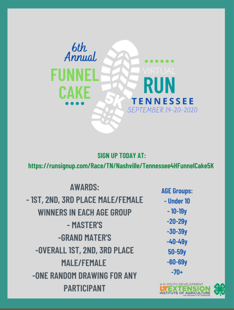 6th Annual Funnel Cake 5K Virtual Run Tennessee September 19-20, 2020 Sign Up Today at: https://runsignup.com/Race/TN/Nashville/Tennessee4HFunnelCake5K Awards: - 1st, 2nd, 3rd Place Male/Female - Winners in each age group - Master's - Grand Master's - Overall 1st, 2nd, 3rd Place Male/Female - One Random Drawing for Any Participant Age Groups: - Under 10 - 10-19y - 20-29y - 30-39y - 40-49y - 50-59y - 60-69y - 70+