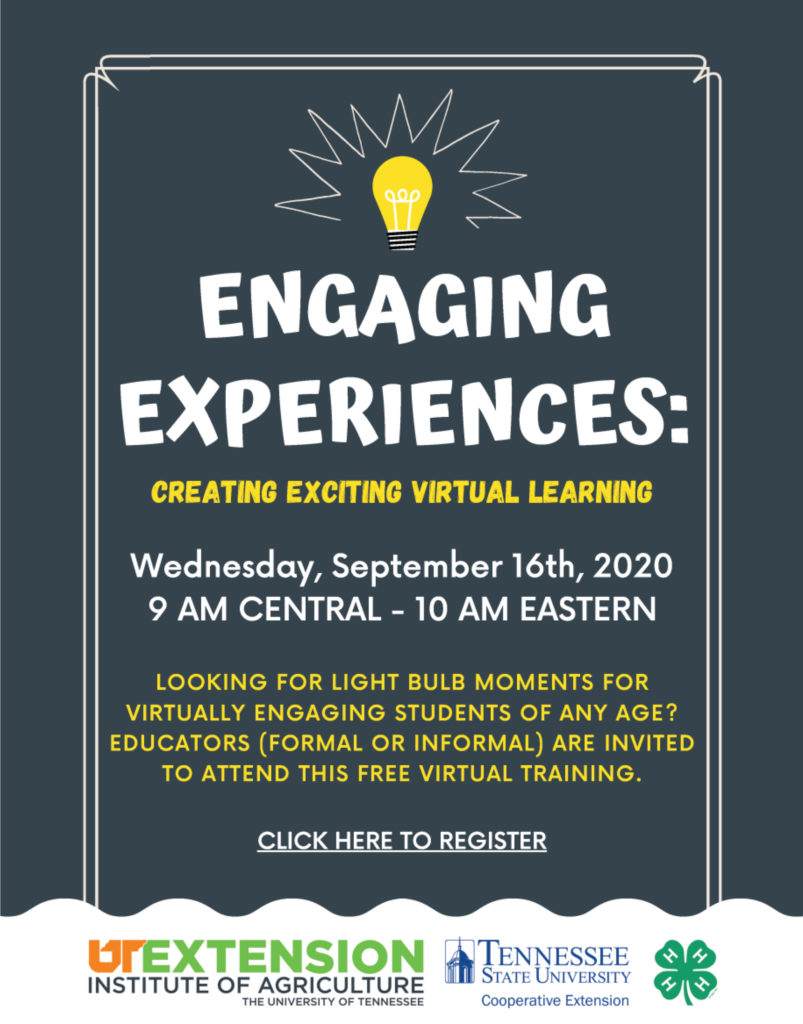 Engaging Experiences: Creating Exciting Virtual Learning Wednesday, September 16th, 2020 9 am Central – 10 am Eastern Looking for light bulb moments for virtually engaging Students of Any Age? Educators (Formal or Informal) are invited to attend this Free Virtual training Click to Register UTExtension Institute of Agriculture – The University of Tennessee Tennessee State University Cooperative Extension
